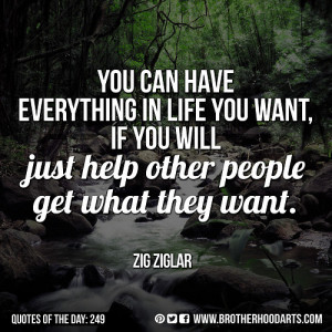 """... you will just help other people get what they want."""" — Zig Ziglar"""