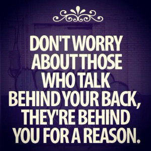Don't worry about those who talk behind your back, they are behind ...