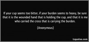 ... is me who carried the cross that is carrying the burden. - Anonymous