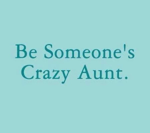 Be someone's crazy Aunt! I am.