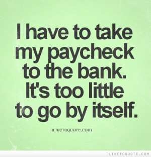 have to take my paycheck to the bank. It's too little to go by ...
