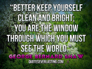 Better keep yourself clean and bright; you are the window through ...