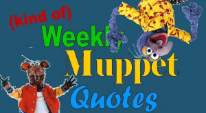 ... to kind of weekly muppet quotes this week s bunch of quotes will be