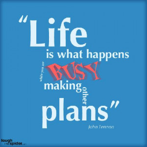 Life is what happens to you while you're busy making other plansJohn ...