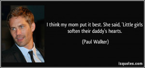 She said, 'Little girls soften their daddy's hearts. - Paul Walker ...