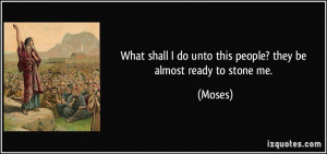... shall I do unto this people? they be almost ready to stone me. - Moses