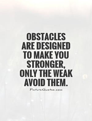 Stronger Quotes Obstacles Quotes Weak Quotes