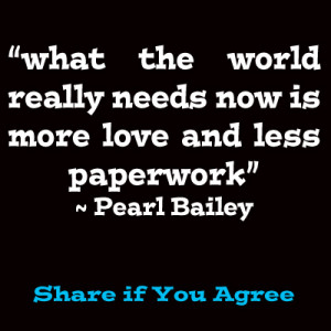 Pearl Bailey What the world really needs is more love and less paper