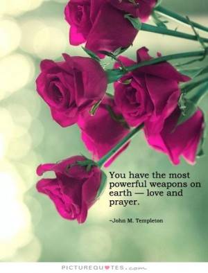 ... the most powerful weapons on Earth, love and prayer Picture Quote #1