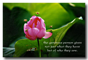 The generous person gives not just what they have but of who they are.