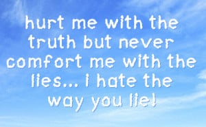 ... truth but never comfort me with the lies... i hate the way you lie