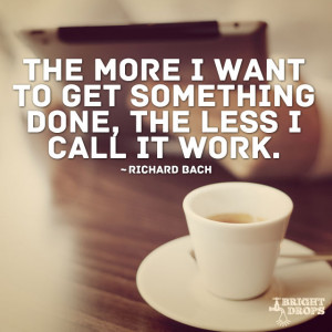 """... something done, the less I call it work."""" ~Richard Bach 