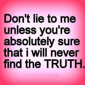 Don't lie to me, unless you're absolutely sure I'll never find out the ...