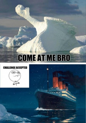 come at me bro, titanic, iceberg dead ahead