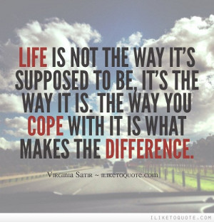 Life is not the way it's supposed to be, it's the way it is. The way ...