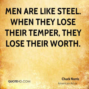 Men are like steel. When they lose their temper, they lose their worth ...