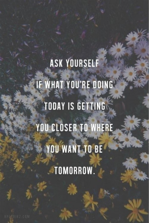 ... re doing today is getting you closer to where you want to be tomorrow