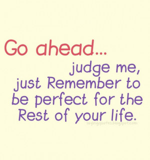 Go ahead judge me just remember to be perfect