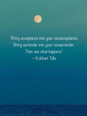 Bring acceptance into your nonacceptance. Bring surrender into your ...