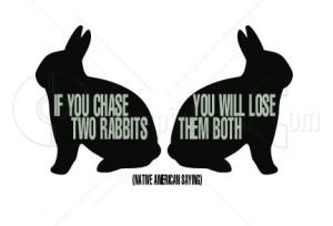 If you chase two rabbits, you will lose them both'
