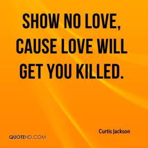 curtis-jackson-quote-show-no-love-cause-love-will-get-you-killed.jpg