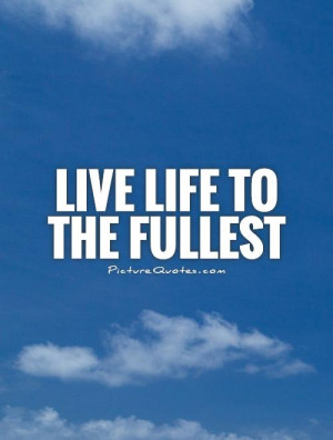 quotes about living life to the fullest quote about living life to the