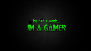 Quote: I'm not a geek I'm a GAMER