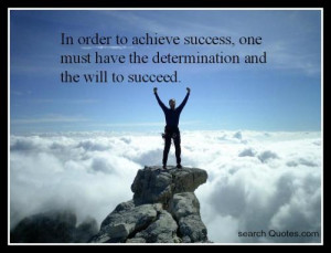 ... success, one must have the determination and the will to succeed