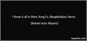 throw it all in there, Kung Fu, blaxploitation, horror. - Keenen ...