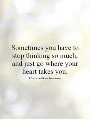 Heart Quotes Follow Your Heart Quotes Thinking Too Much Quotes