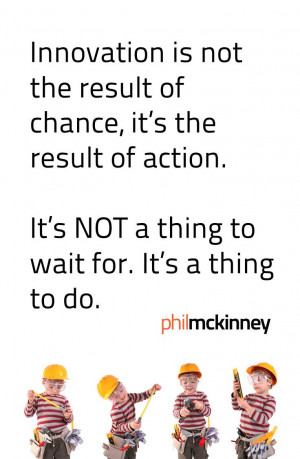 Innovation is not the result of chance, its the result of action. It ...