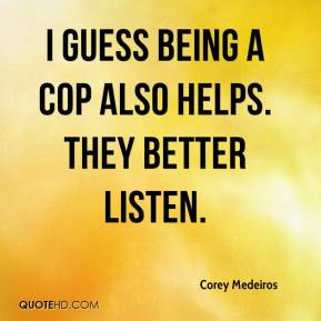 Corey Medeiros - I guess being a cop also helps. They better listen.