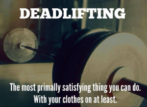 Deadlifting: The most primally satisfying thing you can do. With your ...