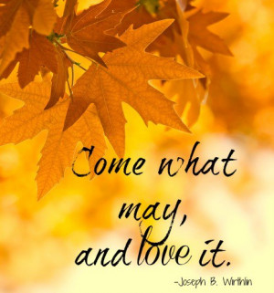 Come what may and love it. -Joseph B. Wirthlin, General Conference ...