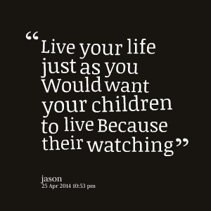 29088-live-your-life-just-as-you-would-want-your-children-to-live.png