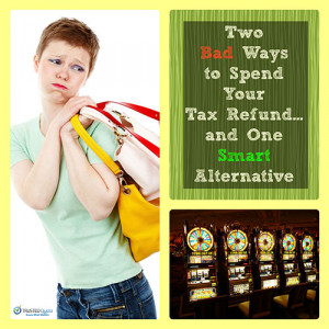 Two Bad Ways to Spend Your Tax Refund...and One Smart Alternative