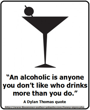 ... you don't like who drinks more than you do. A Dylan Thomas quote