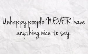 Unhappy people NEVER have anything nice to say.