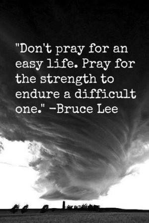 Don't pray for an easy life. Pray for the strength to endure a ...
