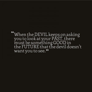 ... be something Good in the Future that the devil doesn't want you to see