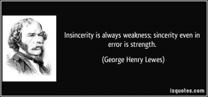 ... weakness; sincerity even in error is strength. - George Henry Lewes