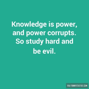 knowledge-is-power-and-power-corrupts-so-study-hard-8271