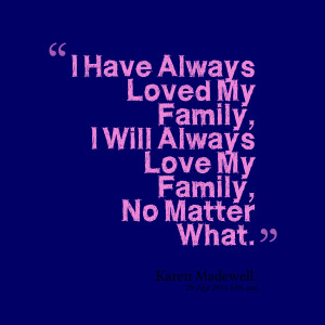 ... always loved my family, i will always love my family, no matter what