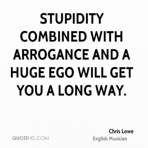 Stupidity combined with arrogance and a huge ego will get you a long ...