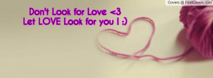 Don't Look for Love 3Let LOVE Look for Profile Facebook Covers