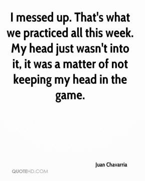 Juan Chavarria - I messed up. That's what we practiced all this week ...