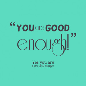 Quotes Picture: you are good enough!