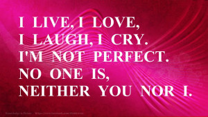 ... love, I laugh, I cry. I'm not perfect. No one is, neither you nor I