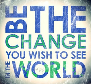 Be The Change You Wish To See in The World - World Quote