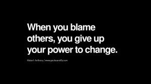 When you blame others, you give up your power to change. – Robert ...